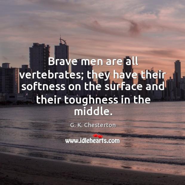 Brave men are all vertebrates; they have their softness on the surface and their toughness in the middle. G. K. Chesterton Picture Quote