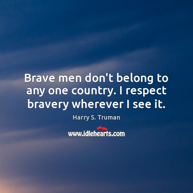 Brave men don't belong to any one country. I respect bravery wherever I see it. Harry S. Truman Picture Quote