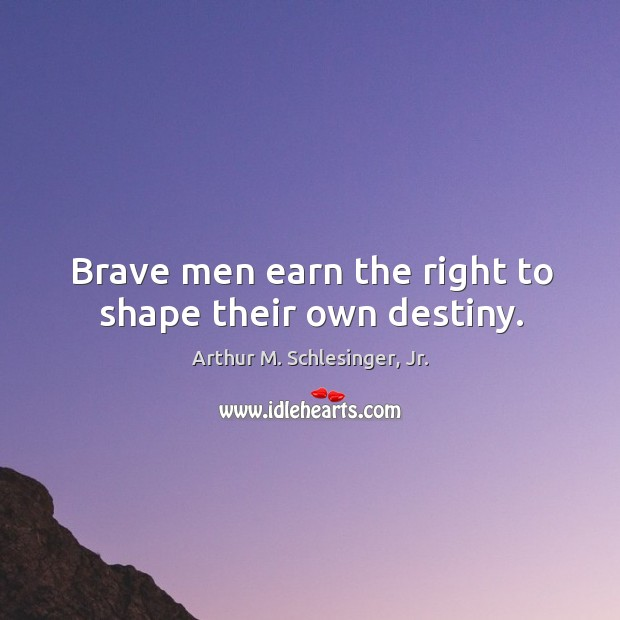 Brave men earn the right to shape their own destiny. Image