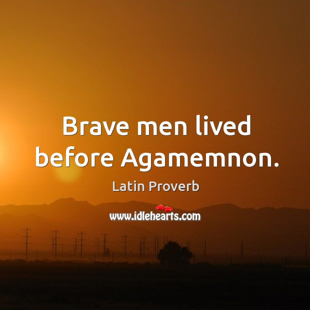 Brave men lived before agamemnon. Latin Proverbs Image
