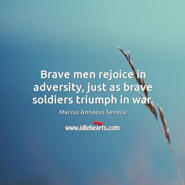 Brave men rejoice in adversity, just as brave soldiers triumph in war. Marcus Annaeus Seneca Picture Quote