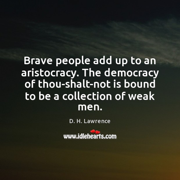 Brave people add up to an aristocracy. The democracy of thou-shalt-not is Image