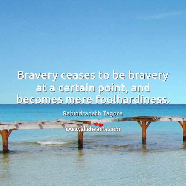 Bravery ceases to be bravery at a certain point, and becomes mere foolhardiness. Rabindranath Tagore Picture Quote