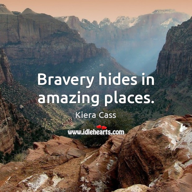 Bravery hides in amazing places. Kiera Cass Picture Quote