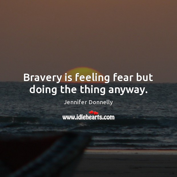 Bravery is feeling fear but doing the thing anyway. Image