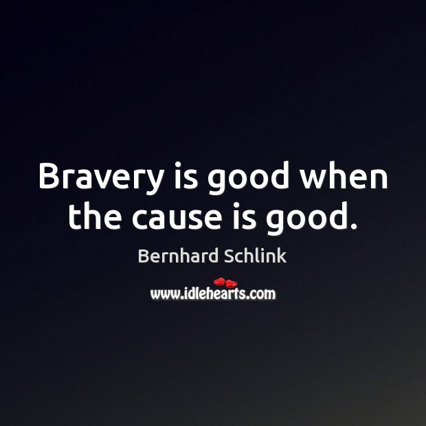 Image, Bravery is good when the cause is good.
