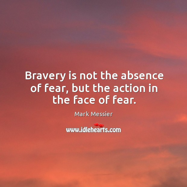 Bravery is not the absence of fear, but the action in the face of fear. Mark Messier Picture Quote