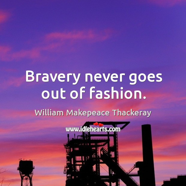 Image, Bravery never goes out of fashion.
