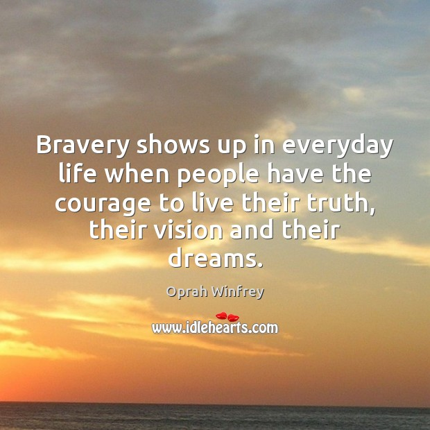 Bravery shows up in everyday life when people have the courage to Oprah Winfrey Picture Quote