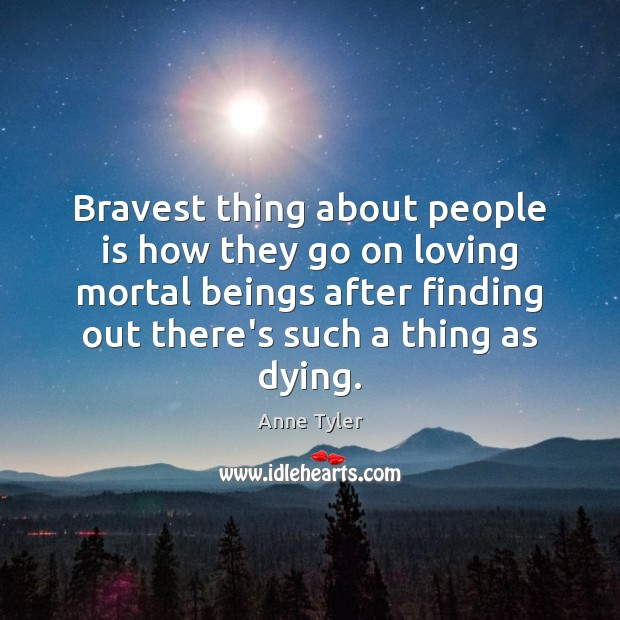 Bravest thing about people is how they go on loving mortal beings Anne Tyler Picture Quote