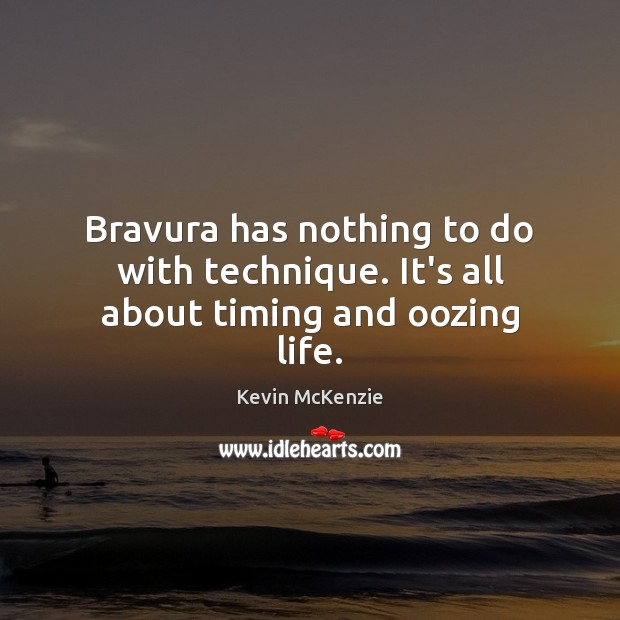 Bravura has nothing to do with technique. It's all about timing and oozing life. Image