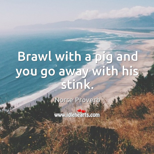 Brawl with a pig and you go away with his stink. Norse Proverbs Image