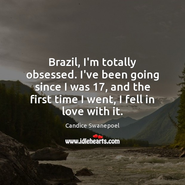 Image, Brazil, I'm totally obsessed. I've been going since I was 17, and the