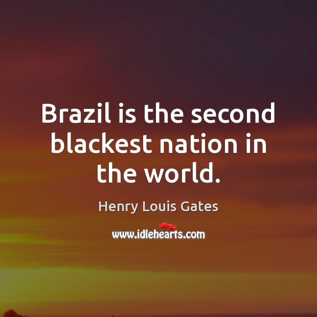 Brazil is the second blackest nation in the world. Henry Louis Gates Picture Quote