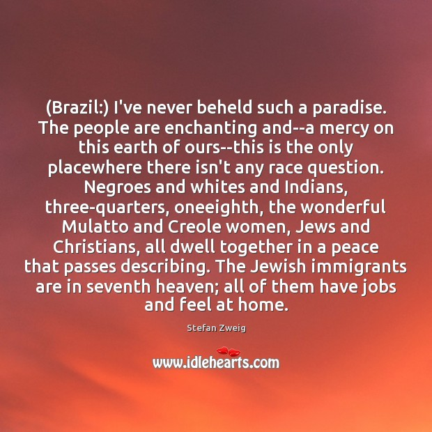 Image, (Brazil:) I've never beheld such a paradise. The people are enchanting and–a