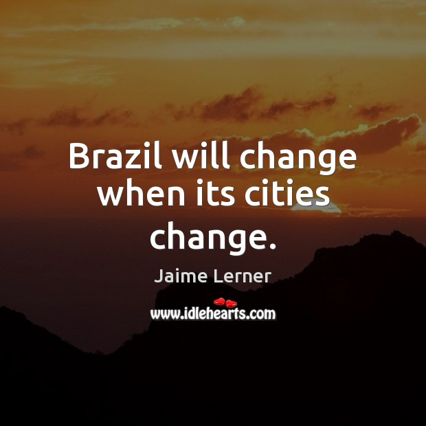 Image, Brazil will change when its cities change.