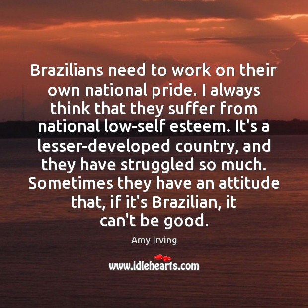 Image, Brazilians need to work on their own national pride. I always think