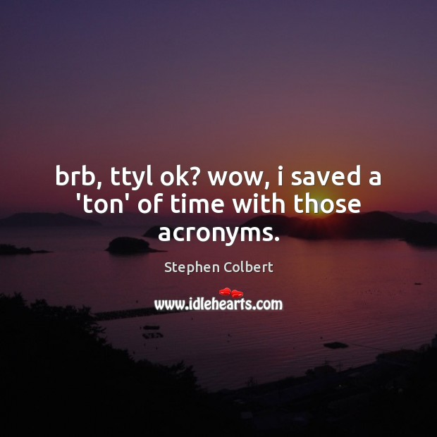 Brb, ttyl ok? wow, i saved a 'ton' of time with those acronyms. Stephen Colbert Picture Quote