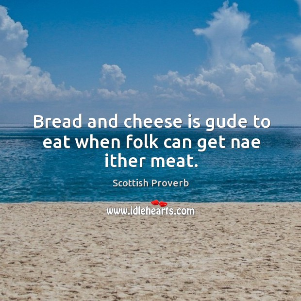Bread and cheese is gude to eat when folk can get nae ither meat. Scottish Proverbs Image