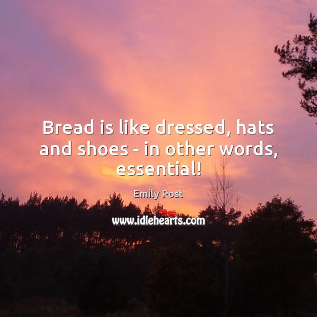 Image, Bread is like dressed, hats and shoes – in other words, essential!