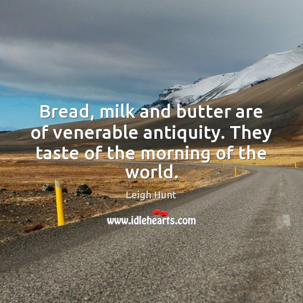 Bread, milk and butter are of venerable antiquity. They taste of the morning of the world. Image