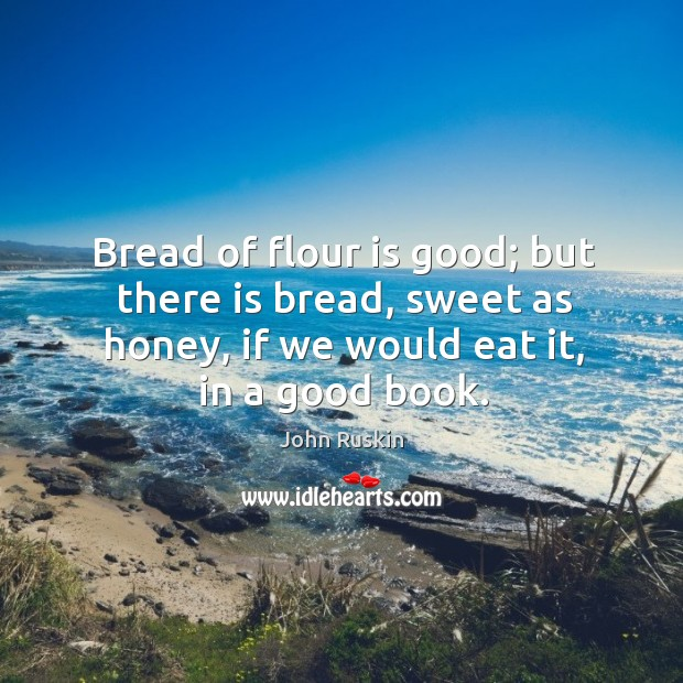 Image, Bread of flour is good; but there is bread, sweet as honey,