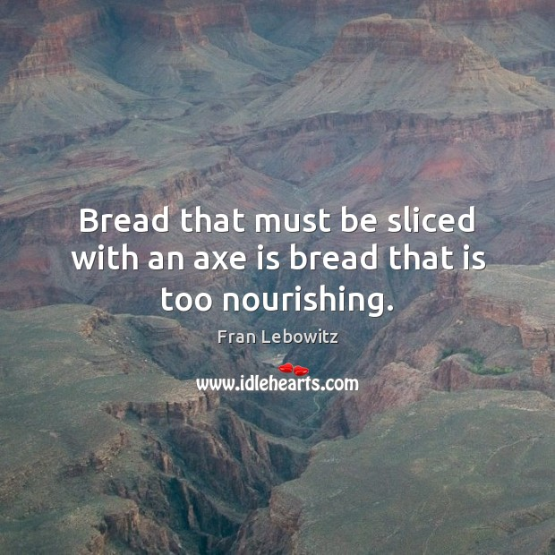 Image, Bread that must be sliced with an axe is bread that is too nourishing.