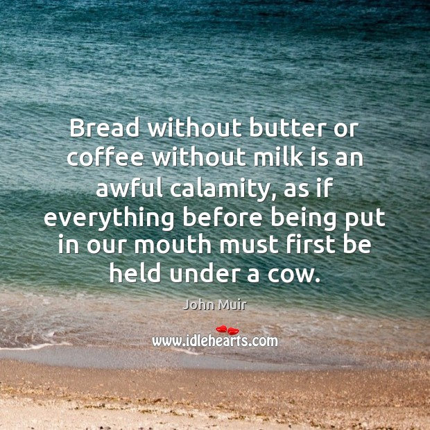 Bread without butter or coffee without milk is an awful calamity, as John Muir Picture Quote