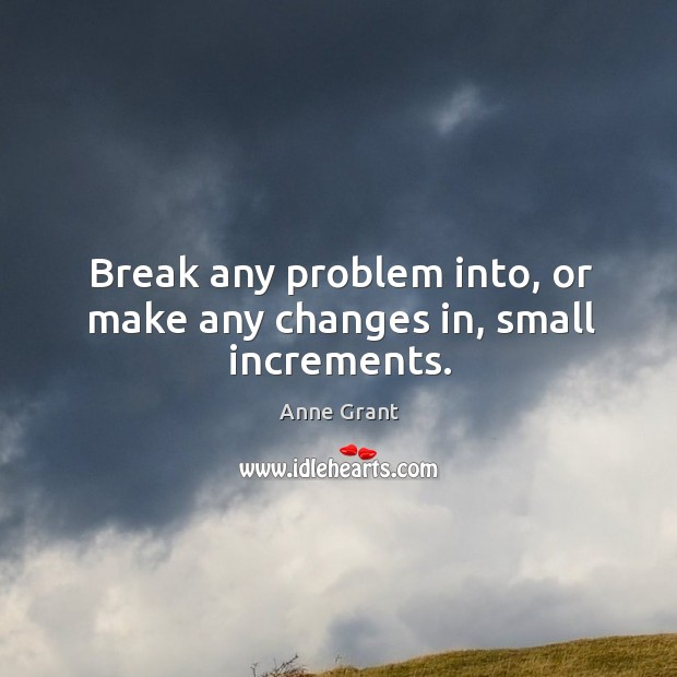 Image, Break any problem into, or make any changes in, small increments.