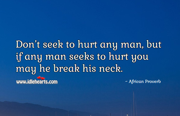 Don't seek to hurt any man, but if any man seeks to hurt you may he break his neck. African Proverbs Image