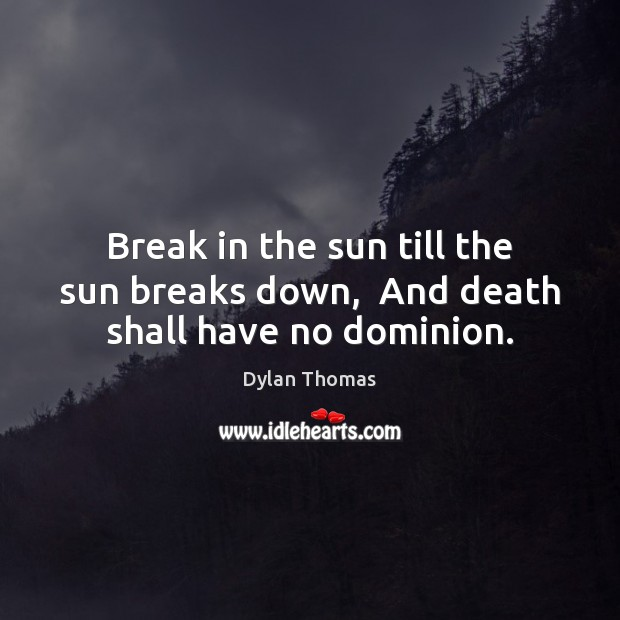 Break in the sun till the sun breaks down,  And death shall have no dominion. Dylan Thomas Picture Quote