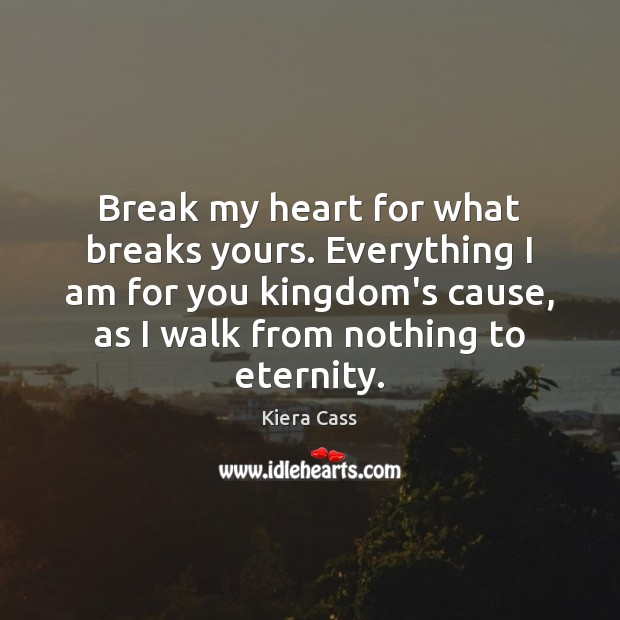 Break my heart for what breaks yours. Everything I am for you Kiera Cass Picture Quote