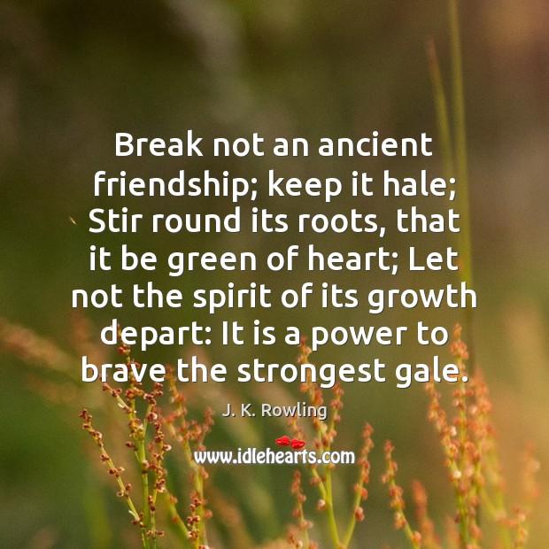 Break not an ancient friendship; keep it hale; Stir round its roots, Image