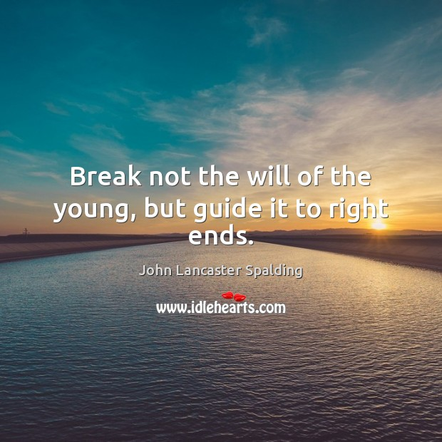 Break not the will of the young, but guide it to right ends. Image