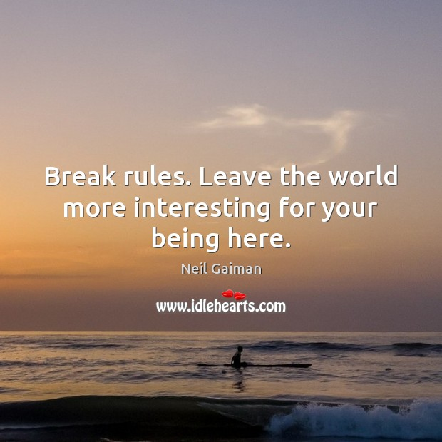 Image, Break rules. Leave the world more interesting for your being here.
