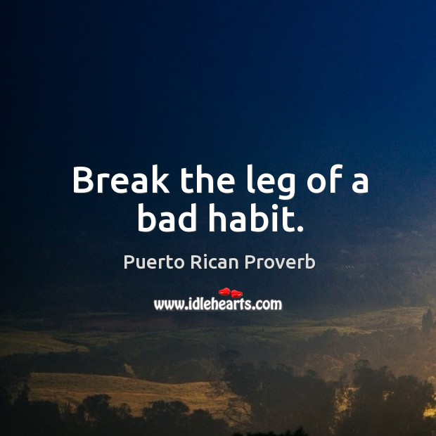 Break the leg of a bad habit. Puerto Rican Proverbs Image