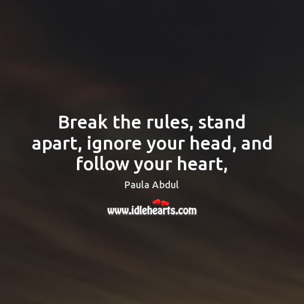 Image, Break the rules, stand apart, ignore your head, and follow your heart,