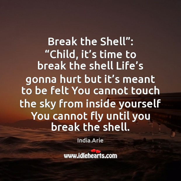 "Break the Shell"": ""Child, it's time to break the shell Life' India.Arie Picture Quote"
