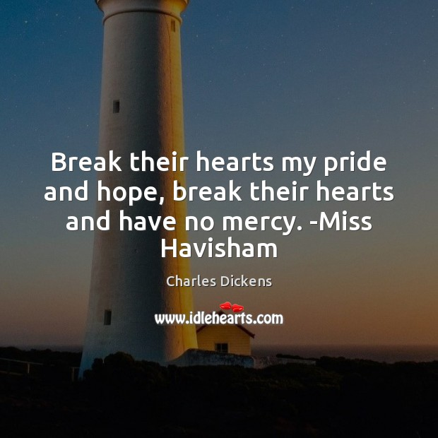 Image, Break their hearts my pride and hope, break their hearts and have no mercy. -Miss Havisham