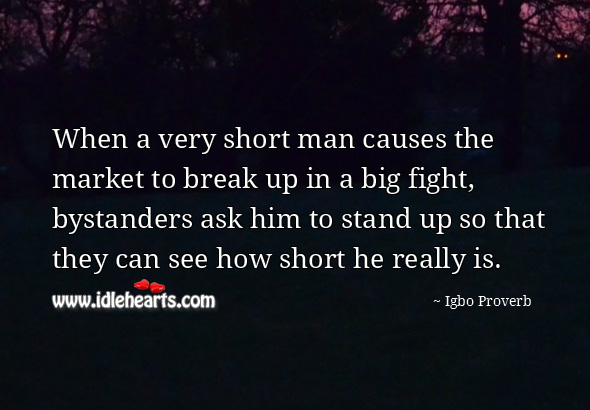 When a very short man causes the market to break up in a big fight, bystanders ask him to stand up so that they can see how short he really is. Igbo Proverbs Image