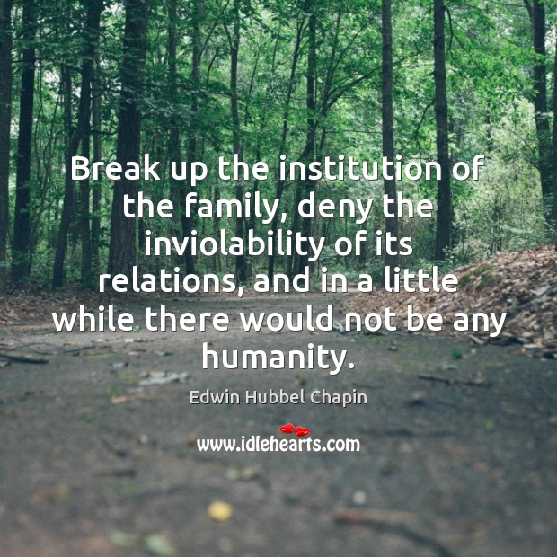 Break up the institution of the family, deny the inviolability of its Edwin Hubbel Chapin Picture Quote