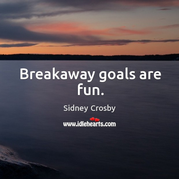 Breakaway goals are fun. Sidney Crosby Picture Quote