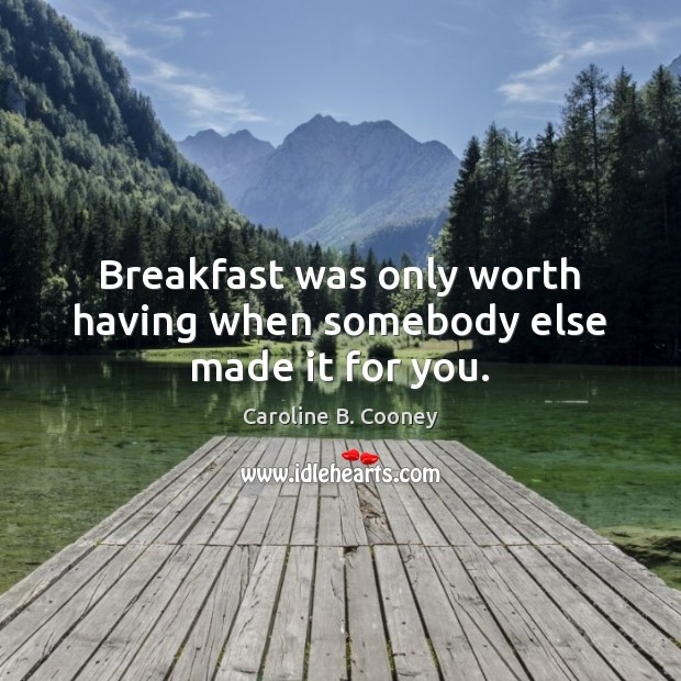 Breakfast was only worth having when somebody else made it for you. Image