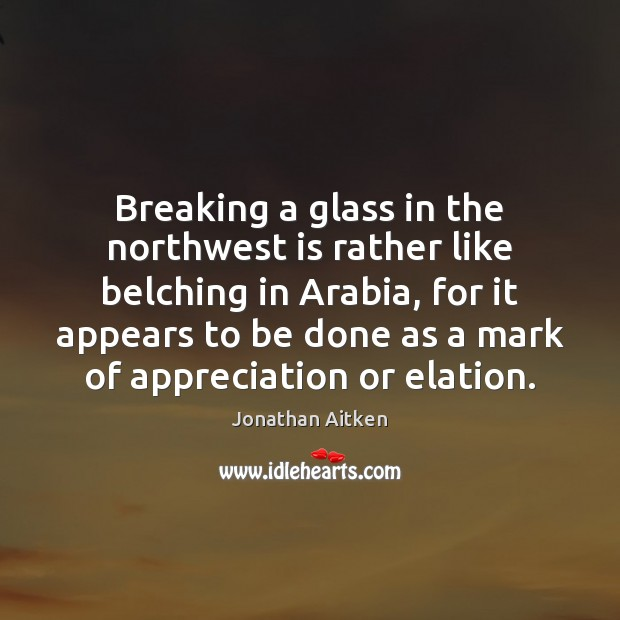 Image, Breaking a glass in the northwest is rather like belching in Arabia,