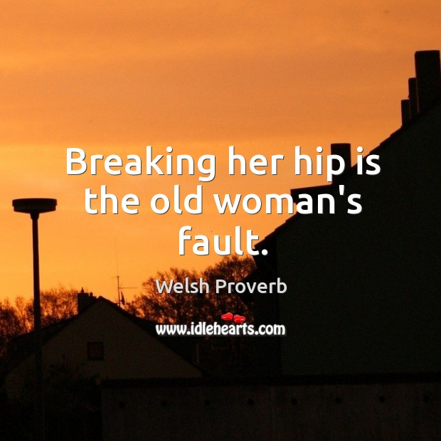 Breaking her hip is the old woman's fault. Welsh Proverbs Image