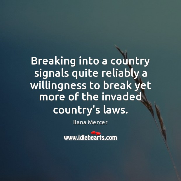 Breaking into a country signals quite reliably a willingness to break yet Ilana Mercer Picture Quote