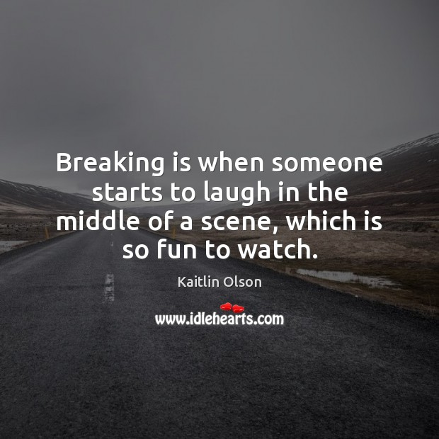 Breaking is when someone starts to laugh in the middle of a Image