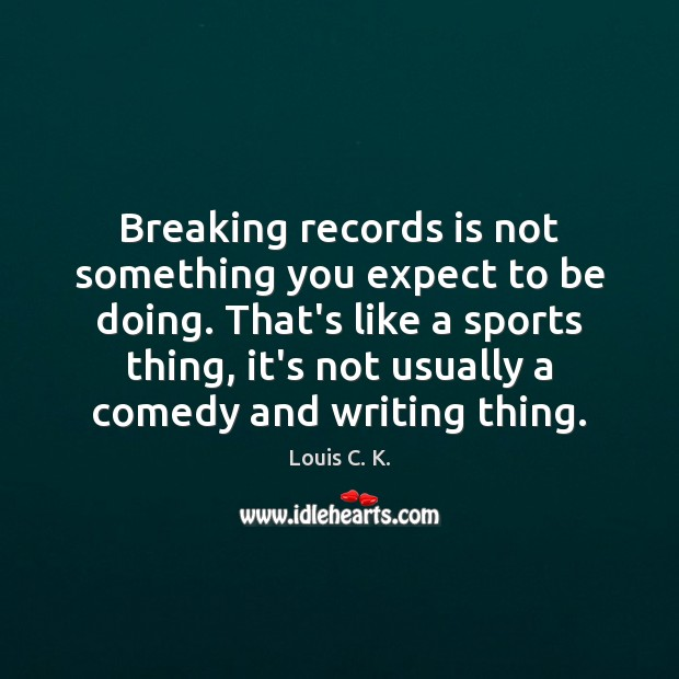 Breaking records is not something you expect to be doing. That's like Louis C. K. Picture Quote