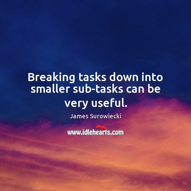 Breaking tasks down into smaller sub-tasks can be very useful. James Surowiecki Picture Quote