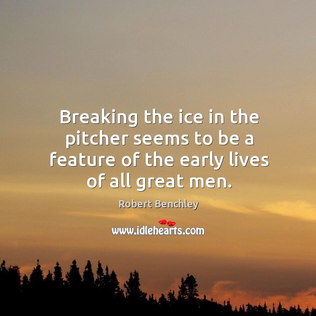 Image, Breaking the ice in the pitcher seems to be a feature of the early lives of all great men.